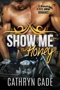 cover of Show Me the Honey by Cathryn Cade, Book 1 of Sweet&Dirty BW Biker Romance